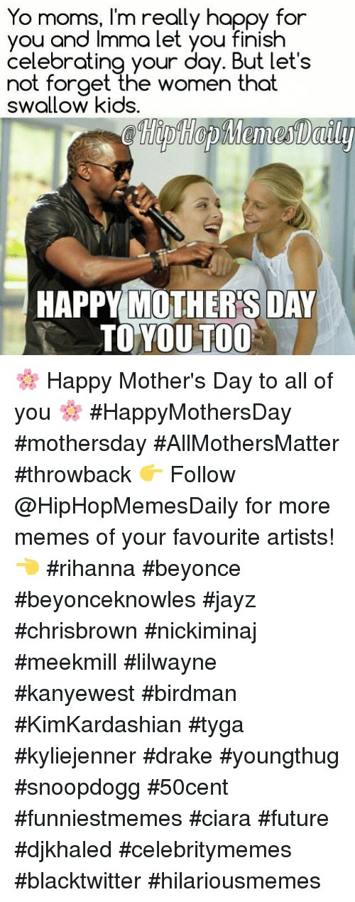 Ciara Future: Yo I'm really happy for  you and Imma let you finish  celebrating your day. But let's  not forget the women that  swallow kids.  HAPPY MOTHERS DAY  TO YOU TOO 🌸 Happy Mother's Day to all of you 🌸 #HappyMothersDay #mothersday #AllMothersMatter #throwback 👉 Follow @HipHopMemesDaily for more memes of your favourite artists! 👈  #rihanna #beyonce #beyonceknowles #jayz #chrisbrown #nickiminaj #meekmill #lilwayne #kanyewest #birdman #KimKardashian #tyga #kyliejenner #drake #youngthug #snoopdogg #50cent #funniestmemes #ciara #future #djkhaled #celebritymemes #blacktwitter #hilariousmemes