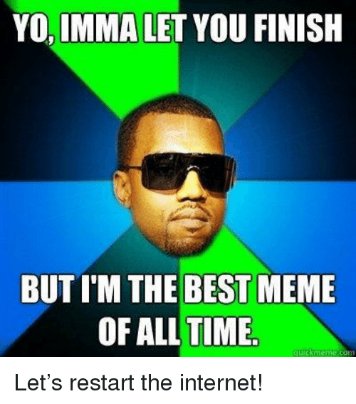 Best Meme Of All Time: YO, IMMA LET YOU FINISH  BUT I'M THE BEST MEME  OF ALL TIME  quickmmemercom