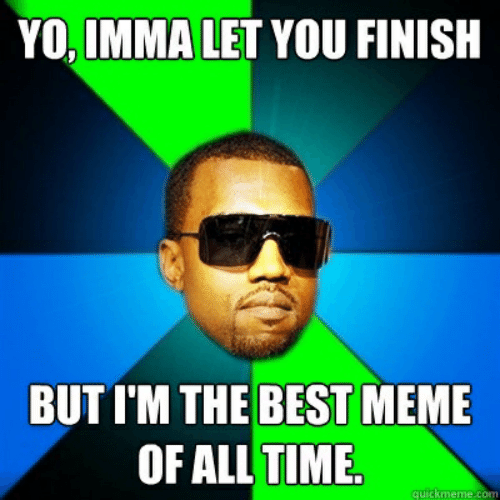 Best Meme Of All Time: YO, IMMA LET YOU FINISH  BUT I'M THE BEST MEME  OF ALL TIME  quickmeme.com
