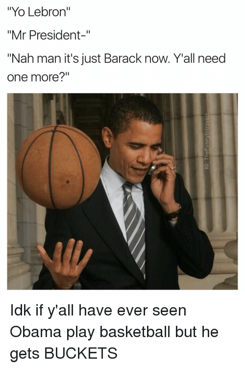 """Basketball: """"Yo Lebron""""  Mr President  """"Nah man it's just Barack now. Yall need  one more?"""" Idk if y'all have ever seen Obama play basketball but he gets BUCKETS"""