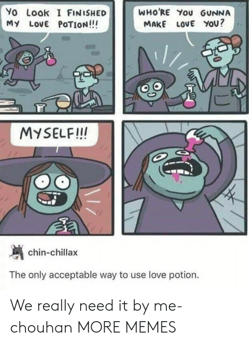 I Finished: Yo Look I FINISHED  MY LOVE POTION!!!  WHO'RE You GUNNA  MAKE LoVE YOU?  MYSELF!! IN  chin-chillax  The only acceptable way to use love potion. We really need it by me-chouhan MORE MEMES