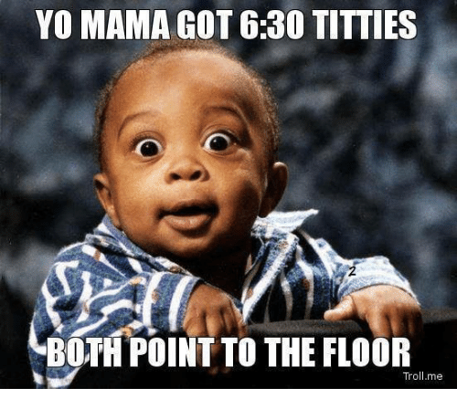 Memes, Titties, and Yo: YO MAMA GOT 6:30 TITTIES  BOTH POINT TO THE FLOOR  Tro  me