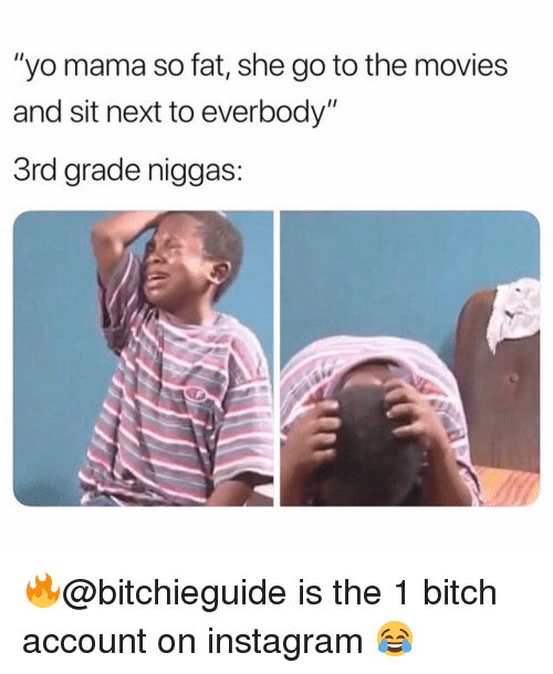 """Mama So Fat: """"yo mama so fat, she go to the movies  and sit next to everbody""""  3rd grade niggas: 🔥@bitchieguide is the 1 bitch account on instagram 😂"""