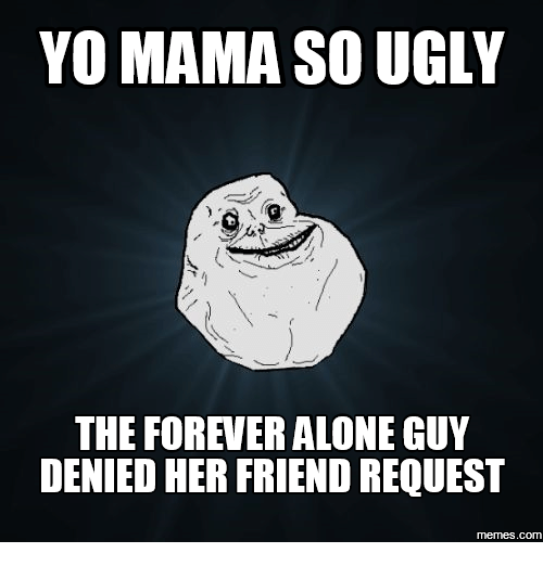 Forever Alone, Yo Mama, and Yo Mama So Ugly: YO MAMA SO UGLY  THE FOREVER ALONE GUY  DENIED HER FRIEND REQUEST  COM