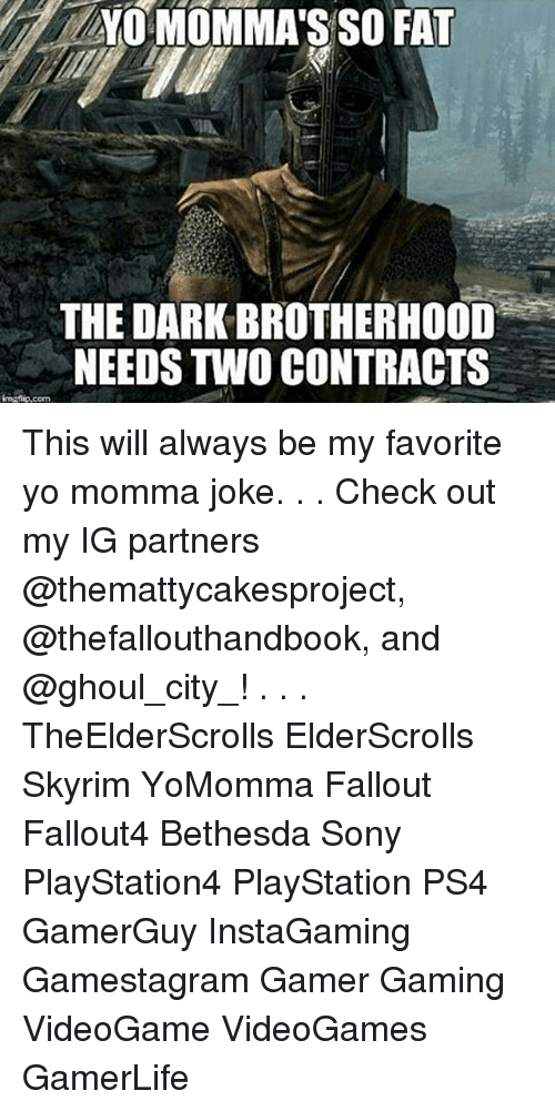 Momma Joke: YO MOMMA'S SO FAT  THE DARKBROTHERHOOD  NEEDSTWO CONTRACTS This will always be my favorite yo momma joke. . . Check out my IG partners @themattycakesproject, @thefallouthandbook, and @ghoul_city_! . . . TheElderScrolls ElderScrolls Skyrim YoMomma Fallout Fallout4 Bethesda Sony PlayStation4 PlayStation PS4 GamerGuy InstaGaming Gamestagram Gamer Gaming VideoGame VideoGames GamerLife