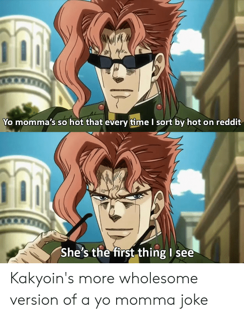 Momma Joke: Yo momma's so hot that every time I sort by hot on reddit  She's the first thing I see Kakyoin's more wholesome version of a yo momma joke