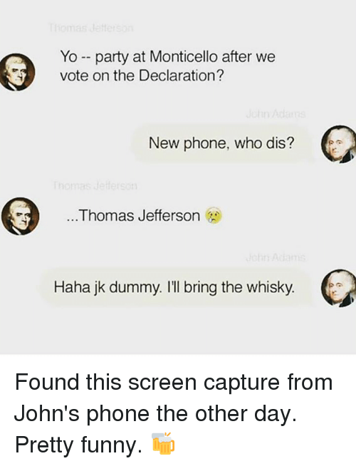 Dummie: Yo party at Monticello after we  vote on the Declaration?  New phone, who dis?  Thomas Jefferson  Haha jk dummy. I'll bring the whisky Found this screen capture from John's phone the other day. Pretty funny. 🍻