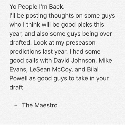 Backes: Yo People I'm Back.  I'll be posting thoughts on some guys  who I think will be good picks this  year, and also some guys being over  drafted. Look at my preseason  predictions last year. I had some  good calls with David Johnson, Mike  Evans, LeSean McCoy, and Bilal  Powell as good guys to take in your  draft  The Maestro