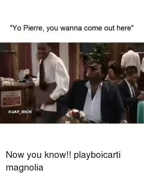"""magnolia: """"Yo Pierre, you wanna come out here""""  I0  @JAY RICH Now you know!! playboicarti magnolia"""