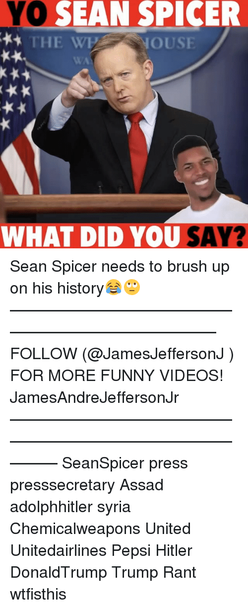 assad: YO  SEAN SPICER  THE WE NOUSE  WHAT DID YOU SAY? Sean Spicer needs to brush up on his history😂🙄 ——————————————————————————— FOLLOW (@JamesJeffersonJ ) FOR MORE FUNNY VIDEOS! JamesAndreJeffersonJr ——————————————————————————————— SeanSpicer press presssecretary Assad adolphhitler syria Chemicalweapons United Unitedairlines Pepsi Hitler DonaldTrump Trump Rant wtfisthis