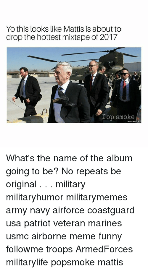 About To Drop The Hottest Mixtape: Yo this looks like Mattis is about to  drop the hottest mixtape of 2017  Pop smoke What's the name of the album going to be? No repeats be original . . . military militaryhumor militarymemes army navy airforce coastguard usa patriot veteran marines usmc airborne meme funny followme troops ArmedForces militarylife popsmoke mattis