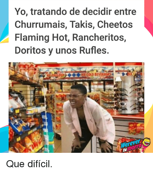 Cheetos, Takis, and Yo: Yo, tratando de decidir entre  Churrumais, Takis, Cheetos  Flaming Hot, Rancheritos,  Doritos y unos Rufles  Werever  umorrTO Que difícil.