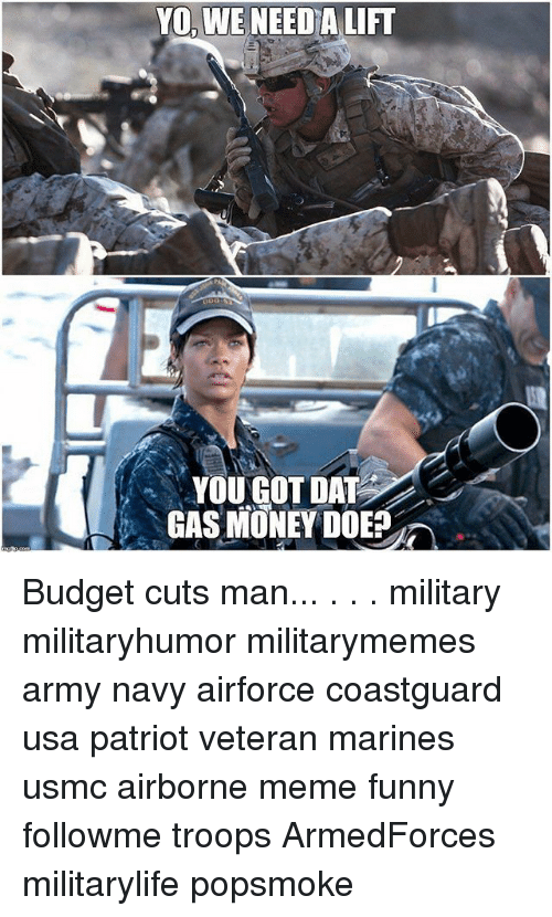 Doe, Funny, and Meme: YO, WE NEED A LIFT  YOU GOT DAT  GAS MONEY DOE Budget cuts man... . . . military militaryhumor militarymemes army navy airforce coastguard usa patriot veteran marines usmc airborne meme funny followme troops ArmedForces militarylife popsmoke
