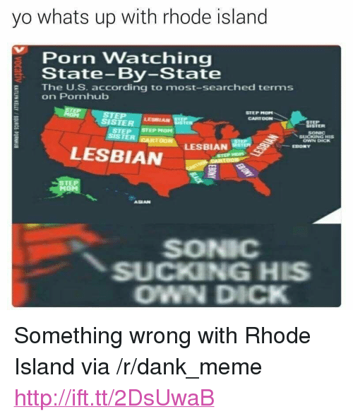 "Rhode Island: yo whats up with rhode island  Porn Watching  State-By-State  E The U.S. according to most-searched terms  on Pornhub  STEP MOP  CARTOON  SISTER  LESBIAN  SISTER  SONIC  OWN DICK  STEP STEP MOM  SISTER  LESBIAN  LESBIAN  EBONY  STE  ASEAN  SONIC  SUCKING HIS  OWN DICK <p>Something wrong with Rhode Island via /r/dank_meme <a href=""http://ift.tt/2DsUwaB"">http://ift.tt/2DsUwaB</a></p>"
