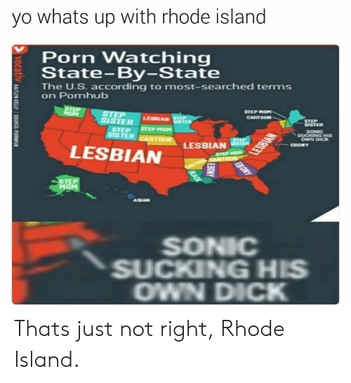 Rhode Island: yo whats up with rhode island  Porn Watching  State-By-State  E The U.S. according to most-searched terms  on Pornhub  STEP MOP  SISTER  STEP  STEP STEP MOM  SONIC  SUCKING HIS  OWN DICK  LESBIAN  STE  MO  ASIAN  SONIC  SUCKING HIS  OWN DICK Thats just not right, Rhode Island.
