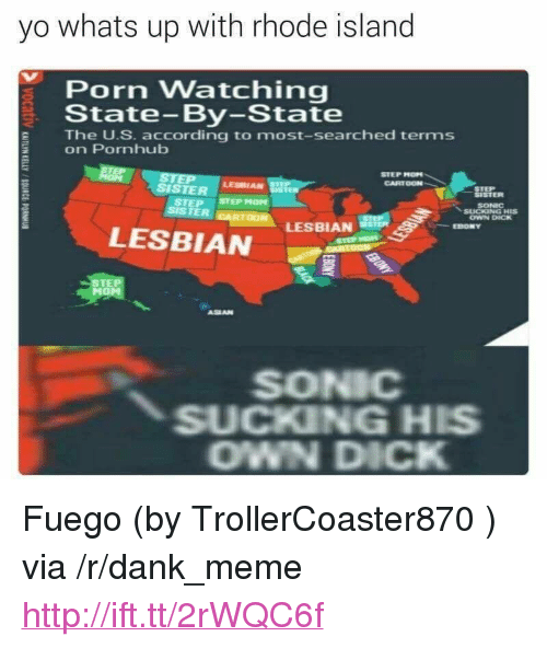 "Rhode Island: yo whats up with rhode island  Porn Watching  State-By-State  The U.S. according to most-searched terms  on Pornhub  STEP MOPN  CARTOON  SISTER srEPHOM  LESBIAN  STEP  SISTER  SONIC  OWN DICK  LESBIAN  EBONY  LESBIAN  STE  ASEAN  SONIC  SUCKING HIS  OWN DICK <p>Fuego (by TrollerCoaster870 ) via /r/dank_meme <a href=""http://ift.tt/2rWQC6f"">http://ift.tt/2rWQC6f</a></p>"