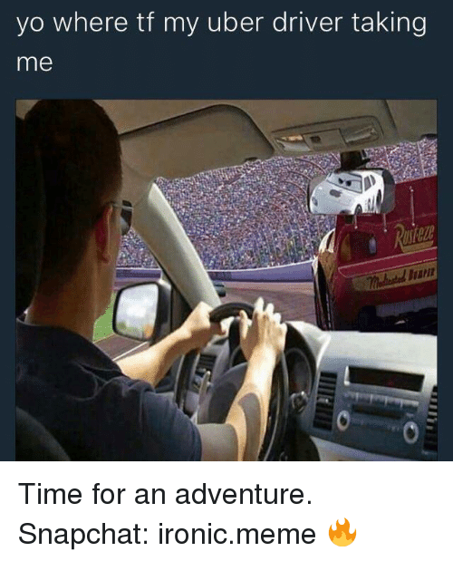Ironic, Meme, and Snapchat: yo where tf my uber driver taking  me Time for an adventure.  Snapchat: ironic.meme 🔥