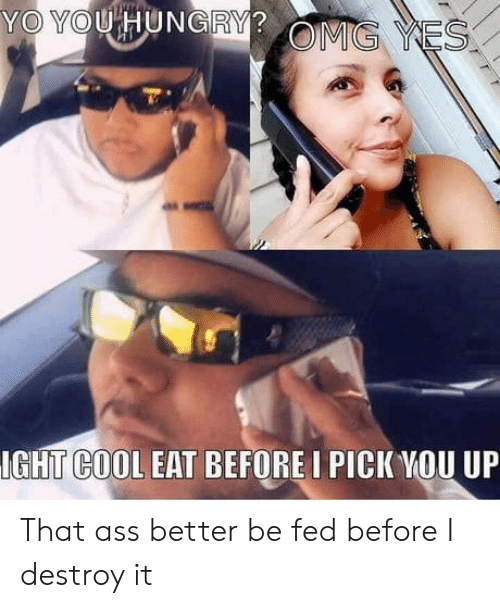 fed: YO YOU HUNGRY?  OMG YES  IGHT COOL EAT BEFORE I PICK YOU UP That ass better be fed before I destroy it