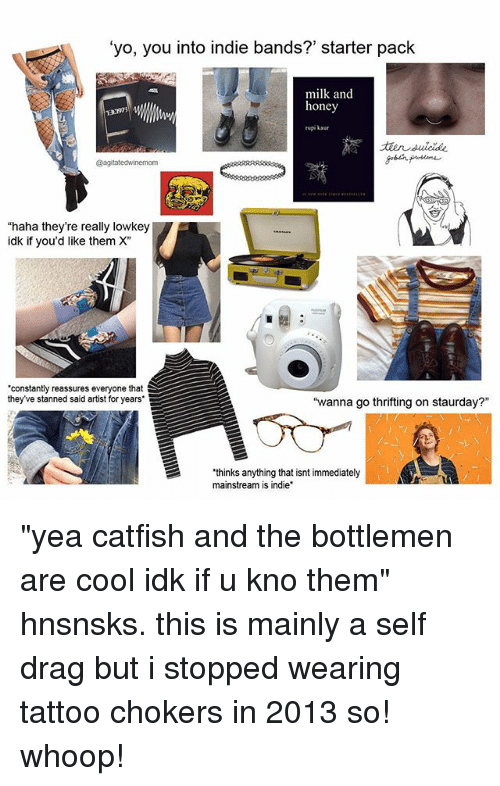 """chokers: 'yo, you into indie bands?' starter pack  milk and  honey  rupi kaur  ELS3  @agitatedwinemom  """"haha they're really lowkey  idk if you'd like them X""""  constantly reassures everyone that  they've stanned said artist for years  """"wanna go thrifting on staurday?""""  thinks anything that isnt immediately  mainstream is indie """"yea catfish and the bottlemen are cool idk if u kno them"""" hnsnsks. this is mainly a self drag but i stopped wearing tattoo chokers in 2013 so! whoop!"""