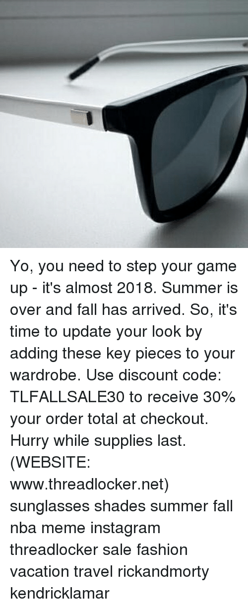 Nba Meme: Yo, you need to step your game up - it's almost 2018. Summer is over and fall has arrived. So, it's time to update your look by adding these key pieces to your wardrobe. Use discount code: TLFALLSALE30 to receive 30% your order total at checkout. Hurry while supplies last. (WEBSITE: www.threadlocker.net) sunglasses shades summer fall nba meme instagram threadlocker sale fashion vacation travel rickandmorty kendricklamar