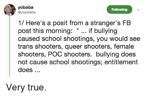 """School, Shooters, and True: yobaba  @yoyobaba  Following  1/ Here's a posit from a stranger's FB  post this morning: """"... if bullying  caused school shootings, you would see  trans shooters, queer shooters, female  shooters, POC shooters. bullying does  not cause school shootings; entitlement  does. Very true."""
