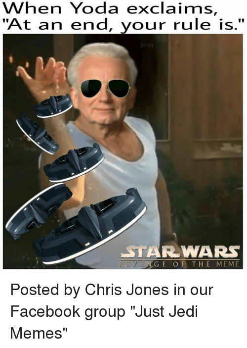"Facebook, Jedi, and Meme: Yoda exclaims,  hen ""At an end, your rule is  Ones  STARR WARS  REVENGE OF THE MEME Posted by Chris Jones in our Facebook group ""Just Jedi Memes"""
