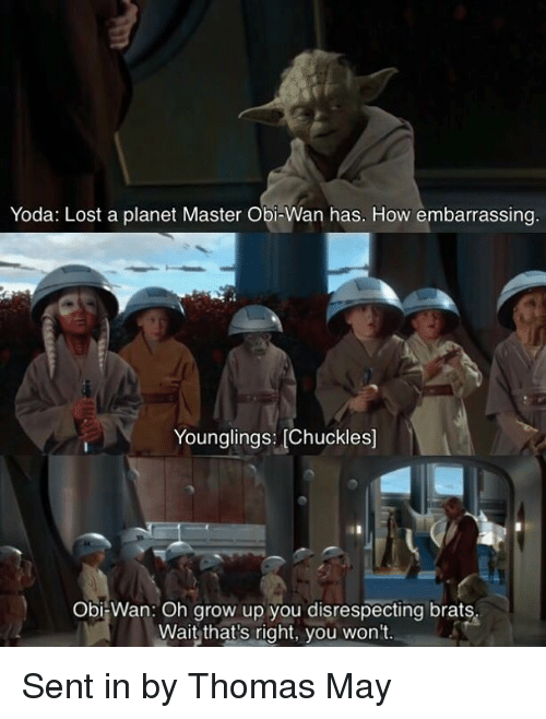 Star Wars, Yoda, and Lost: Yoda: Lost a planet Master Obi-Wan has. How embarrassing  Younglings: [Chuckles]  Obi-Wan: Oh grow up you disrespecting brats  Wait that's right, you won't. Sent in by Thomas May