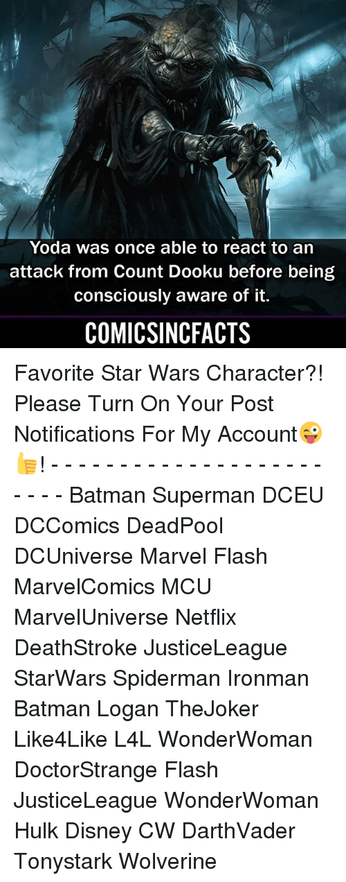 Batman, Disney, and Memes: Yoda was once able to react to an  attack from Count Dooku before being  consciously aware of it.  COMICSINCFACTS Favorite Star Wars Character?! Please Turn On Your Post Notifications For My Account😜👍! - - - - - - - - - - - - - - - - - - - - - - - - Batman Superman DCEU DCComics DeadPool DCUniverse Marvel Flash MarvelComics MCU MarvelUniverse Netflix DeathStroke JusticeLeague StarWars Spiderman Ironman Batman Logan TheJoker Like4Like L4L WonderWoman DoctorStrange Flash JusticeLeague WonderWoman Hulk Disney CW DarthVader Tonystark Wolverine