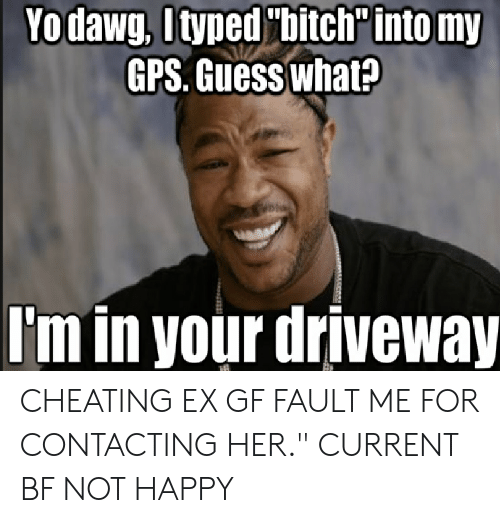 """Cheating Girlfriend Meme: Yodawg, [typed """"bitch into my  GPS. Guess what?  I'm in your driveway CHEATING EX GF FAULT ME FOR CONTACTING HER."""" CURRENT BF NOT HAPPY"""