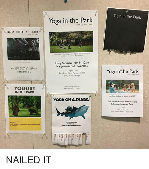 Funny, Yoda, and Email: Yoga in the Dark  Yoga in the Park  with Lauren Olesh  YOGA WITH A STARK  nd down &welcome the weelend  Every Saturday from 9-10am  Marymeade Park, Los Altos  WINIYAFEN CASTATRENRH  FITNESSSO0MING  $10 per class  Email for Class Package Rates  BYO Mats & Props  Yogi in the Park  with Ranger Smith  YOGURT  IN THE PARK  YODA ON A SHA  Every Day (Except Hibernation)  Jellystone National Park  e's free  Come as You Are  Bring Your Own Ponc Buskets NAILED IT
