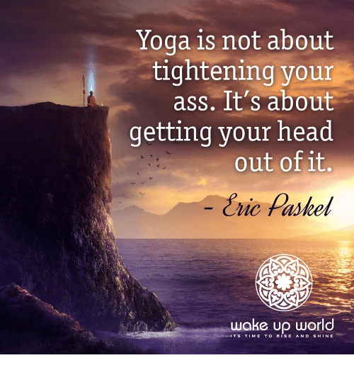 Rise And Shine: Yoga is not about  tightening your  ass. It's about  getting your head  out of it,  Eric Paskel  wake up world  IT'S TIME TO RISE AND SHINE