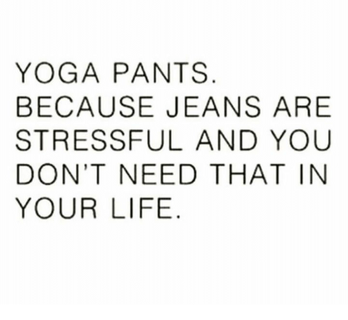 Yoga Pant: YOGA PANTS  BECAUSE JEANS ARE  STRESSFUL AND YOU  DON'T NEED THAT IN  YOUR LIFE