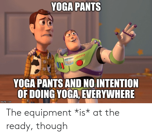 Yoga Pants: YOGA PANTS  LIGHTYEAR  SPACE REV  YOGA PANTS AND NO INTENTION  OF DOING YOGA, EVERYWHERE  imgflip.com The equipment *is* at the ready, though