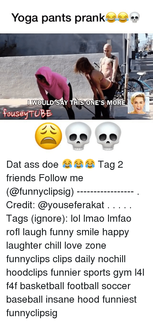 Dat Ass, Memes, and 🤖: Yoga pants prank  I WOULD SAY THIS ONE'S MORE  fousey TUBE Dat ass doe 😂😂😂 Tag 2 friends Follow me (@funnyclipsig) ----------------- . Credit: @youseferakat . . . . . Tags (ignore): lol lmao lmfao rofl laugh funny smile happy laughter chill love zone funnyclips clips daily nochill hoodclips funnier sports gym l4l f4f basketball football soccer baseball insane hood funniest funnyclipsig