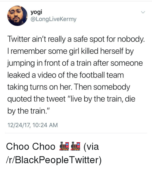 "quoted: yogi  @LongLiveKermy  Iwitter ain't really a safe spot for nobody  l remember some girl Klled nerself by  jumping in front of a train after someone  leaked a video of the football team  taking turns on her. I hen somebody  quoted the tweet ""live by the train, die  by the train.""  12/24/17, 10:24 AM <p>Choo Choo 🚂🚂 (via /r/BlackPeopleTwitter)</p>"