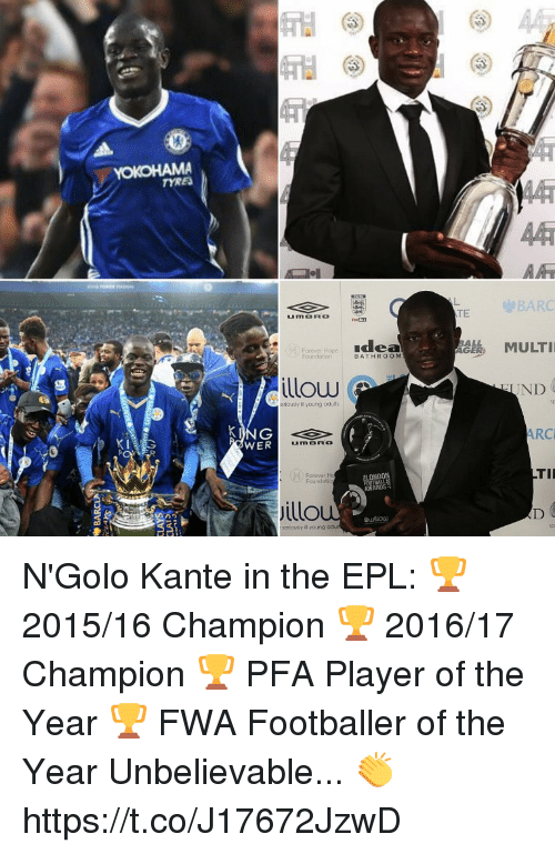 player: YOKOHAMA  Forever Hope  illow  eriously ill young odults  KANG  WER  Jillo  seriously il young  adu  Idea  BATHROOM  TE  BARC  MULTI  ND  ARC  TII N'Golo Kante in the EPL:  🏆 2015/16 Champion 🏆 2016/17 Champion 🏆 PFA Player of the Year 🏆 FWA Footballer of the Year  Unbelievable... 👏 https://t.co/J17672JzwD