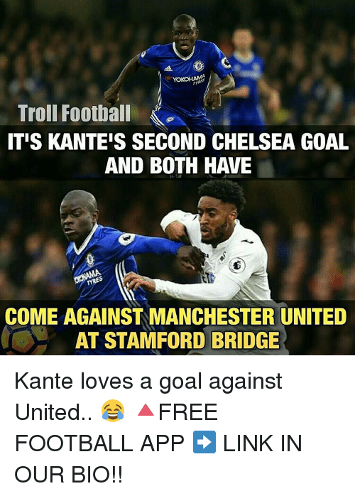 Chelsea, Memes, and 🤖: YOKOHAMA  Troll Football  ITIS KANTEIS SECOND CHELSEA GOAL  AND BOTH HAVE  COME AGAINST MANCHESTER UNITED  AT STAMFORD BRIDGE Kante loves a goal against United.. 😂 🔺FREE FOOTBALL APP ➡️ LINK IN OUR BIO!!