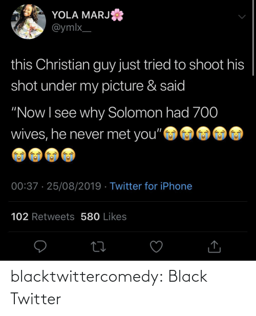 "Christian: YOLA MARJ  @ymlx_  this Christian guy just tried to shoot his  shot under my picture & said  ""Now I see why Solomon had 70  wives, he never met you""  00:37 · 25/08/2019 · Twitter for iPhone  102 Retweets 580 Likes blacktwittercomedy:  Black Twitter"