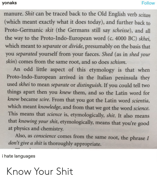 it-also-means: yonaks  Follow  manure. Shit can be traced back to the Old English verb scitan  (which meant exactly what it does today), and further back to  Proto-Germanic skit (the Germans still say scheisse), and all  the way to the Proto-Indo-European word (c. 4000 BC) skhei,  which meant to separate or divide, presumably on the basis that  you separated yourself from your faeces. Shed (as in shed your  skin) comes from the same root, and so does schism.  An odd little aspect of this etymology is that when  Proto-Indo-European arrived in the Italian peninsula they  used skhei to mean separate or distinguish. If you could tell two  things apart then you knew them, and so the Latin word for  know became scire. From that you got the Latin word scientia,  which meant knowledge, and from that we got the word science.  This means that science is, etymologically, shit. It also means  that knowing your shit, etymologically,  at physics and chemistry  means that you're good  conscience comes from the same root, the phrase I  Also,  as  don't give a shit is thoroughly appropriate.  i hate languages Know Your Shit