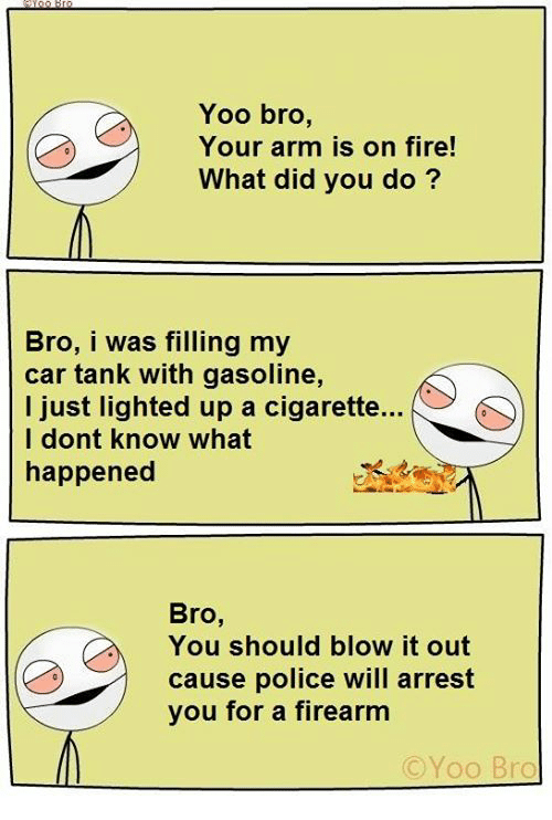 Memes, 🤖, and Arms: Yoo bro,  Your arm is on fire!  What did you do?  Bro, i was filling my  car tank with gasoline,  I just lighted up a cigarette...  I dont know what  happened  Bro  You should blow it out  cause police will arrest  you for a firearm  Yoo Bro