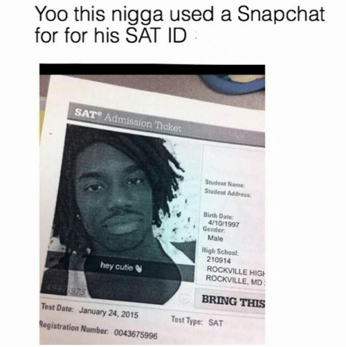 Snapchat: Yoo this nigga used a Snapchat  for for his SAT ID  SAT Admission Ticket  Student Name  Student Address:  Birth Date  4/10/1997  Gender  Male  High School  210914  ROCKVILLE HIG  ROCKVILLE, MD  hey cutie  BRING THIS  Test Date: January 24, 2015  Registration Number: 0043675996  Test Type: SAT