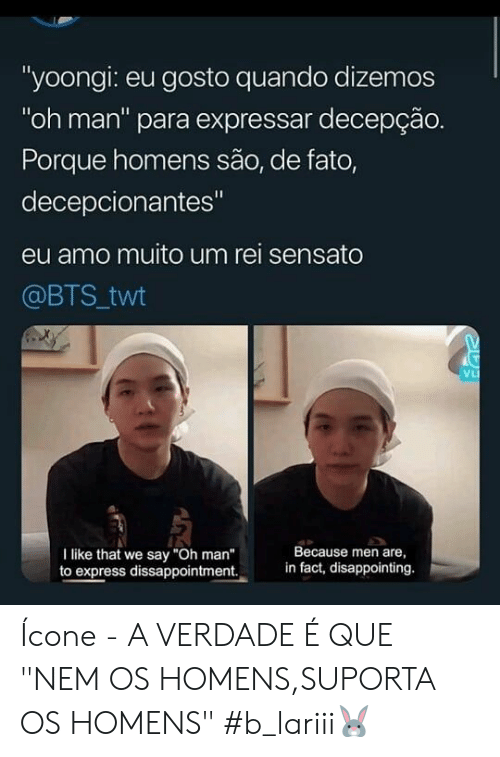 "Porque: ""yoongi: eu gosto quando dizemos  ""oh man"" para expressar decepção.  Porque homens são, de fato,  decepcionantes""  eu amo muito um rei sensato  @BTS twt  VL  Because men are  in fact, disappointing.  I like that we say ""Oh man""  to express dissappointment. Ícone - A VERDADE É QUE ""NEM OS HOMENS,SUPORTA OS HOMENS"" #b_lariii🐰"