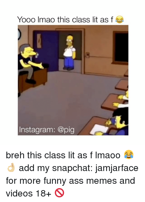 Memes, Snapchat, and 🤖: Yooo Imao this class lit as f  nstagram: @pig breh this class lit as f lmaoo 😂👌🏼 add my snapchat: jamjarface for more funny ass memes and videos 18+ 🚫