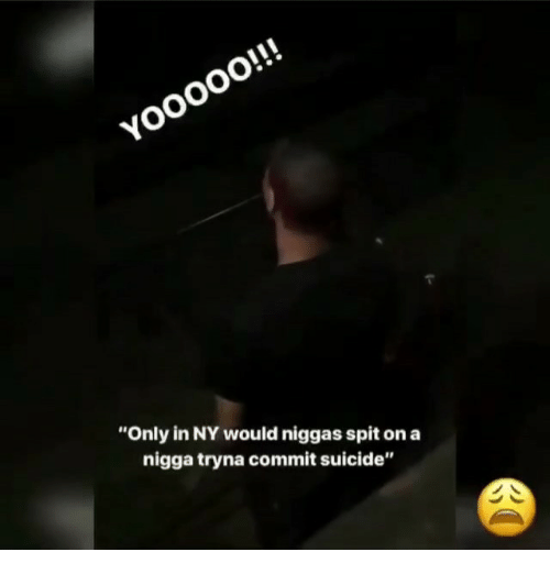 """Suicide, Trendy, and Spit: YOoo0O!!!  """"Only in NY would niggas spit on a  nigga tryna commit suicide"""""""