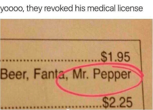 pepper: yoooo, they revoked his medical license  .$1.95  Beer, Fanta, Mr. Pepper  $2.25