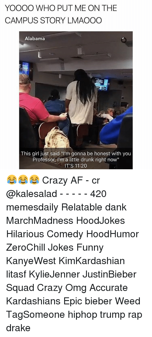 "Af, Crazy, and Dank: YOOOO WHO PUT ME ON THE  CAMPUS STORY LMAOOO  Alabama  This girl just said ""l'm gonna be honest with you  Professor, I'm a little drunk right now""  IT'S 11:20 😂😂😂 Crazy AF - cr @kalesalad - - - - - 420 memesdaily Relatable dank MarchMadness HoodJokes Hilarious Comedy HoodHumor ZeroChill Jokes Funny KanyeWest KimKardashian litasf KylieJenner JustinBieber Squad Crazy Omg Accurate Kardashians Epic bieber Weed TagSomeone hiphop trump rap drake"