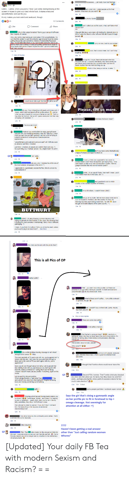 """What The Hell Is Going On Here: Yooooooo0y'all really have hurt feelings  Like 4h  5 hrs  Listen... Ladies, when you post a """"story"""" just oddly staring/kissing at the  screen in hopes to give your best whore look, it makes everyone  uncomfortable and sad for you.  hat's what I did. I called people out for their  bullshit. What more do you want!?  Like 4h  It only makes you look weird and awkward, though.  You're my Oprah  25  53 Comments  Like 4h  And I called you out for yours, what, can't take what  Like  Comment  Share  u put out?  Why is this subiect to ladies? Some quys can pull it off more  thought little boys were done with trolling the internets back in  2014. Looks like there's  few left over that didn't pass through  than majority of women.  puberty  Also, why not try stop looking at what makes YOU uncomfortable, I'm  minority against proof of all the ladies  insta/twitter/Facebook  sure that this opinion is part of  getting thousands and sometimes millions  Like 4h  likes I'm not defending them or VOLI. but imagine beina the one to sav  all this when you're dating a """"oddly just putting camera in an angle to  curve in hopes to give the best 'l got a fuckable body  carry on now, back to vour anime.  2  Like 4h  look"""" lady vourself.  wow, that's soooo mean, but I can't stop  Like 5h  laughing  Hide 26 Replies  Like 4h  Oh righhht, I forgot, Nashville be nashville folks.  Pitchfork and all:) mommy and daddy may have saved you  and those you tricked into your pyramid scam, but now it's  Social Justice Warriors here backing you up.  ?  ?  What's it like, being a normie, in sales )  Like 4h  ?  Like 4h  ?  ?  ?  Like 5h  I would never date a girl like that.My girl is rad af.  Like 5h  Please, tell us more.  My guy, Your shitposting skill needs a lot more work. I  mean, what I said was based off her profile picture Just as  what you say is based off a picture of ladies as well That's a  big yikes for me bruh. But go off, I guess everyone has their way  of coping w"""