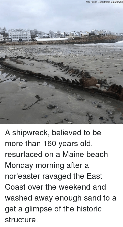 Memes, Police, and Beach: York Police Department via Storyful A shipwreck, believed to be more than 160 years old, resurfaced on a Maine beach Monday morning after a nor'easter ravaged the East Coast over the weekend and washed away enough sand to a get a glimpse of the historic structure.