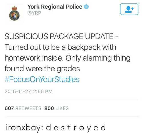 Suspicious: York Regional Police  @YRP  SUSPICIOUS PACKAGE UPDATE  Turned out to be a backpack with  homework inside. Only alarming thing  found were the grades  #FocusOnYourStudies  2015-11-27, 2:56 PM  607 RETWEETS 800 LIKES ironxbay:  d e s t r o y e d