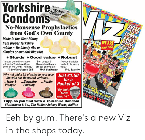 "sen: Yorkshire  Condoms  No-Nonsense Prophylactics  SEIZE  THE REINS  POWER  from God's Own County  Made in the West Riding  from proper Yorkshire  rubber No bloody ribs or  dimples or owt daft like that  WE ARE  REVOLTING  Sturdy Good value Robust  ""I never go to the crease Eeh by gum!  without a Yorkshire ConThese sheaths are to its sen a  dom on me John Thomas. proper champion treat  ""Keeps tha tatty  Sir Geoffrey Boycott OBE Mr B, BridlingtonMr S, Barnsley  life with our flavoured varieties...  Vinegar Pudding  ustoa3AT SLAGS BIG VERN  JUr a  Why not add a bit of spice to your love  3 ATSLAGS BIG VERN  Packet of 3  By 'eck  ..Tripe & ..Yorkshire ...Parkin  How  much?""  I OUT WAR!  Tupp as you find with a Yorkshire Condom  Clutterbuck & Co., The Rubber Johnny Works, Halifax Eeh by gum. There's a new Viz in the shops today."